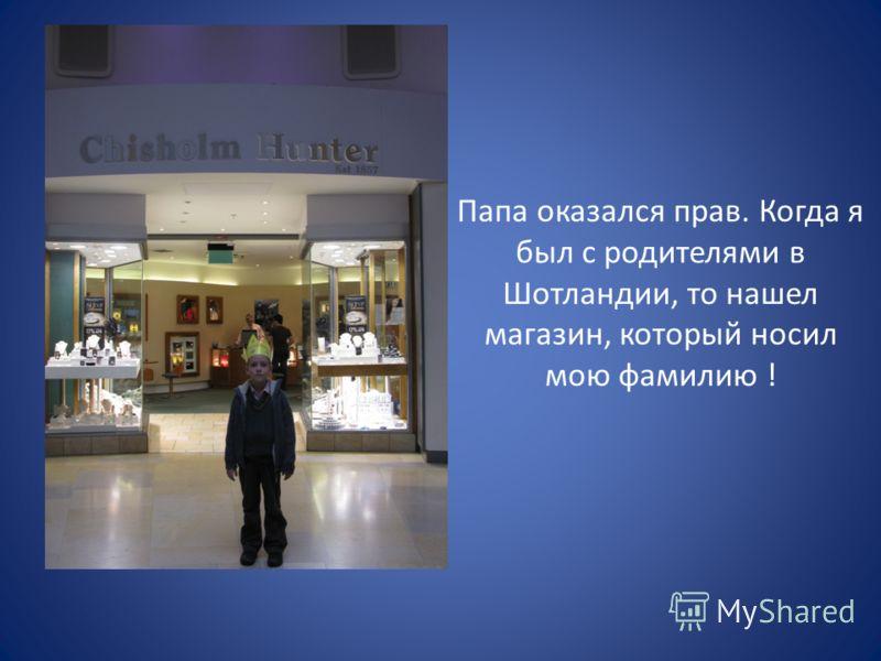 Папа оказался прав. Когда я был с родителями в Шотландии, то нашел магазин, который носил мою фамилию !
