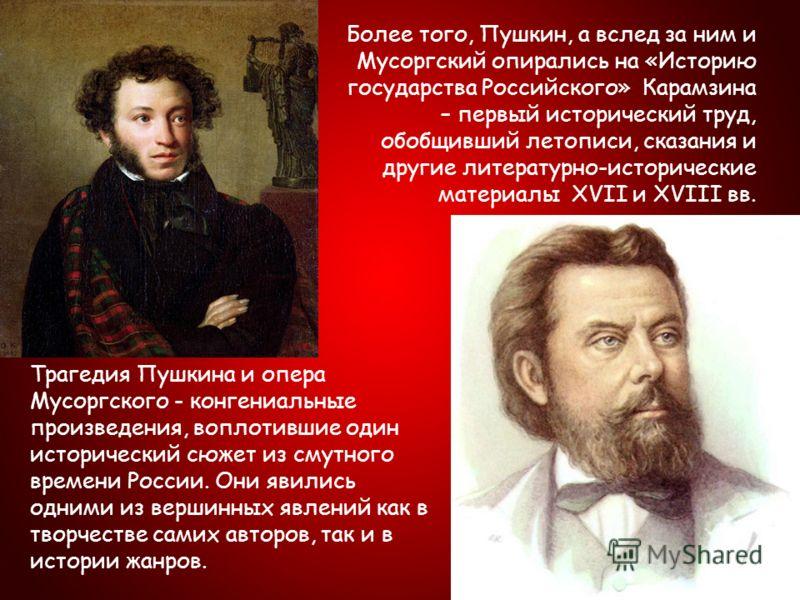 Трагедия Пушкина и опера Мусоргского - конгениальные произведения, воплотившие один исторический сюжет из смутного времени России. Они явились одними из вершинных явлений как в творчестве самих авторов, так и в истории жанров. Более того, Пушкин, а в