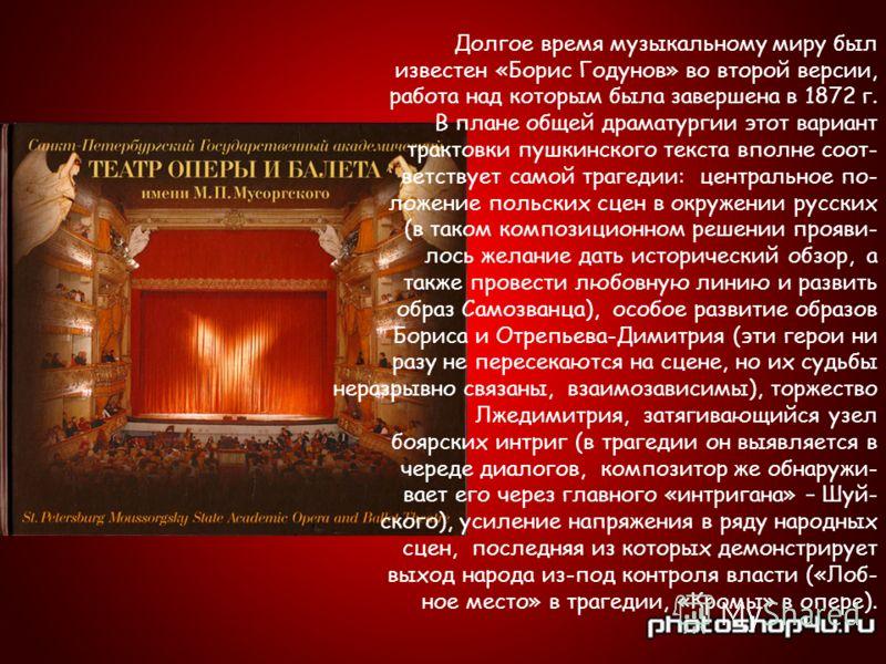 Долгое время музыкальному миру был известен «Борис Годунов» во второй версии, работа над которым была завершена в 1872 г. В плане общей драматургии этот вариант трактовки пушкинского текста вполне соот- ветствует самой трагедии: центральное по- ложен
