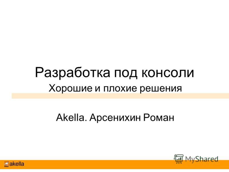 Разработка под консоли Хорошие и плохие решения Akella. Арсенихин Роман