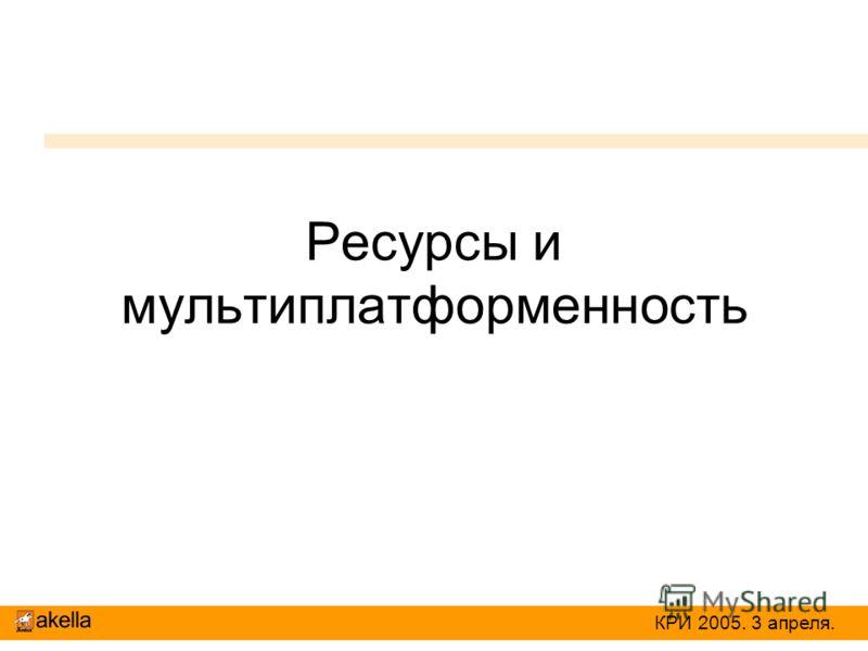 Ресурсы и мультиплатформенность КРИ 2005. 3 апреля.