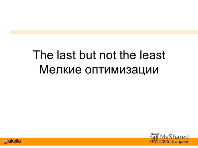The last but not the least Мелкие оптимизации КРИ 2005. 3 апреля.