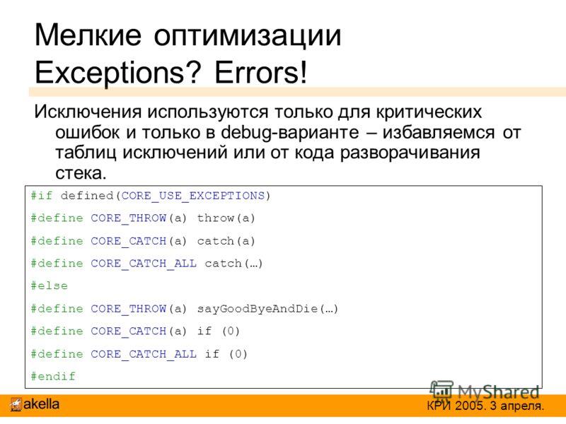 Мелкие оптимизации Exceptions? Errors! Исключения используются только для критических ошибок и только в debug-варианте – избавляемся от таблиц исключений или от кода разворачивания стека. #if defined(CORE_USE_EXCEPTIONS) #define CORE_THROW(a) throw(a