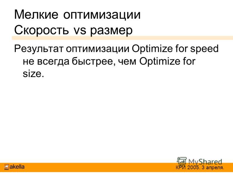Мелкие оптимизации Скорость vs размер Результат оптимизации Optimize for speed не всегда быстрее, чем Optimize for size. КРИ 2005. 3 апреля.