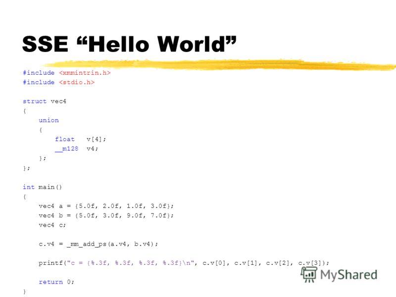 SSE Hello World #include struct vec4 { union { float v[4]; __m128 v4; }; int main() { vec4 a = {5.0f, 2.0f, 1.0f, 3.0f}; vec4 b = {5.0f, 3.0f, 9.0f, 7.0f}; vec4 c; c.v4 = _mm_add_ps(a.v4, b.v4); printf(