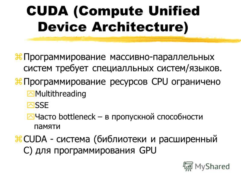 CUDA (Compute Unified Device Architecture) zПрограммирование массивно-параллельных систем требует специалльных систем/языков. zПрограммирование ресурсов CPU ограничено yMultithreading ySSE yЧасто bottleneck – в пропускной способности памяти zCUDA - с