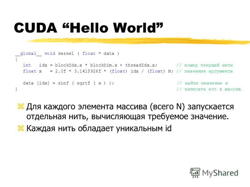 CUDA Hello World __global__ void kernel ( float * data ) { int idx = blockIdx.x * blockDim.x + threadIdx.x; // номер текущей нити float x = 2.0f * 3.1415926f * (float) idx / (float) N; // значение аргумента data [idx] = sinf ( sqrtf ( x ) ); // найти