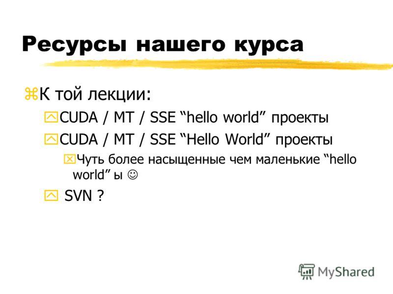 Ресурсы нашего курса zК той лекции: yCUDA / MT / SSE hello world проекты yCUDA / MT / SSE Hello World проекты xЧуть более насыщенные чем маленькие hello world ы y SVN ?