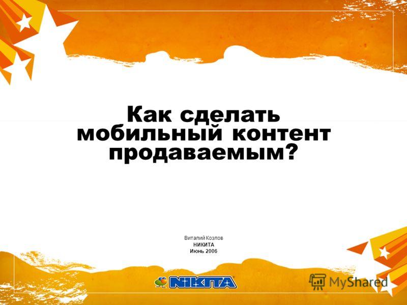 Как сделать мобильный контент продаваемым? Виталий Козлов НИКИТА Июнь 2006