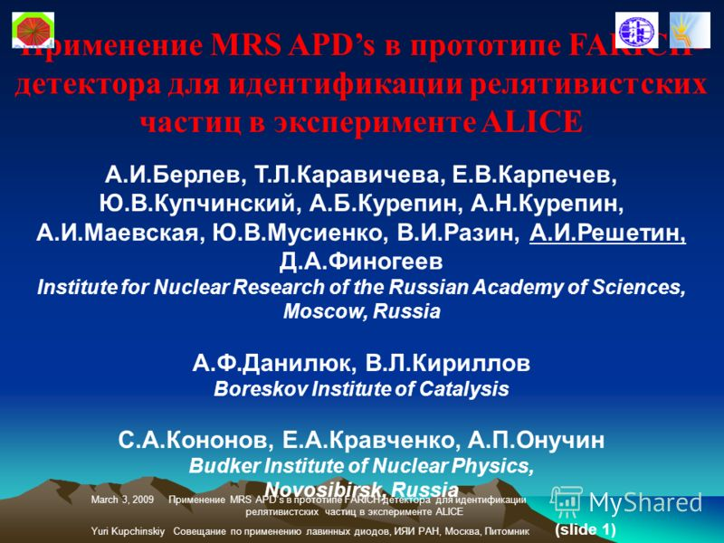Применение MRS APDs в прототипе FARICH- детектора для идентификации релятивистских частиц в эксперименте ALICE А.И.Берлев, Т.Л.Каравичева, Е.В.Карпечев, Ю.В.Купчинский, А.Б.Курепин, А.Н.Курепин, А.И.Маевская, Ю.В.Мусиенко, В.И.Разин, А.И.Решетин, Д.А
