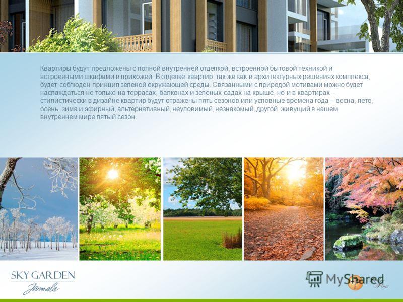 Квартиры будут предложены с полной внутренней отделкой, встроенной бытовой техникой и встроенными шкафами в прихожей. В отделке квартир, так же как в архитектурных решениях комплекса, будет соблюден принцип зеленой окружающей среды. Связанными с прир