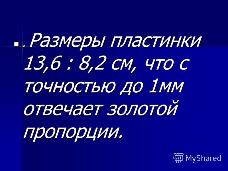 . Размеры пластинки 13,6 : 8,2 см, что с точностью до 1мм отвечает золотой пропорции.. Размеры пластинки 13,6 : 8,2 см, что с точностью до 1мм отвечает золотой пропорции.