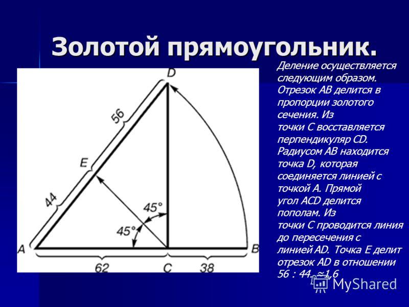 Золотой прямоугольник. Деление осуществляется следующим образом. Отрезок АВ делится в пропорции золотого сечения. Из точки С восставляется перпендикуляр СD. Радиусом АВ находится точка D, которая соединяется линией с точкой А. Прямой угол АСD делится