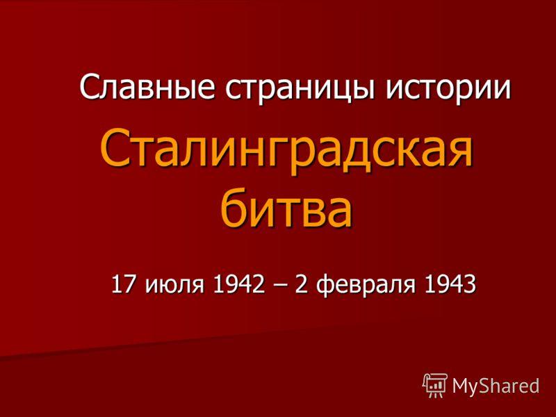 Сталинградская битва 17 июля 1942 – 2 февраля 1943 Славные страницы истории