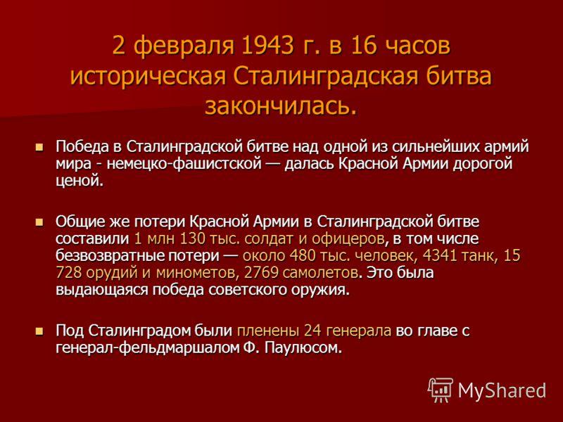2 февраля 1943 г. в 16 часов историческая Сталинградская битва закончилась. Победа в Сталинградской битве над одной из сильнейших армий мира - немецко-фашистской далась Красной Армии дорогой ценой. Победа в Сталинградской битве над одной из сильнейши