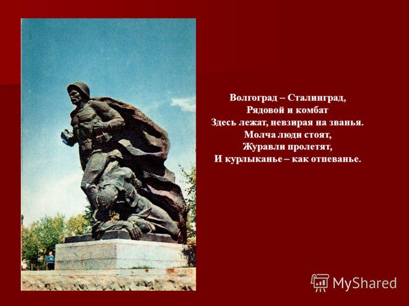 Волгоград – Сталинград, Рядовой и комбат Здесь лежат, невзирая на званья. Молча люди стоят, Журавли пролетят, И курлыканье – как отпеванье.