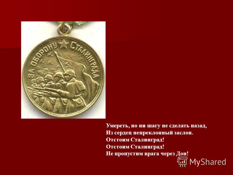 Умереть, но ни шагу не сделать назад, Из сердец непреклонный заслон. Отстоим Сталинград! Отстоим Сталинград! Не пропустим врага через Дон!
