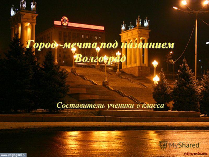 Город – мечта под названием Волгоград Составители : ученики 6 класса