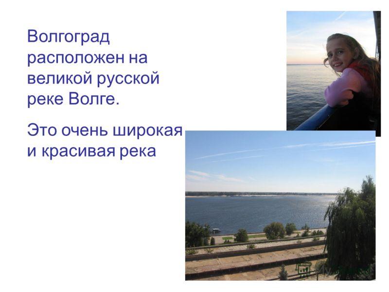 Волгоград расположен на великой русской реке Волге. Это очень широкая и красивая река