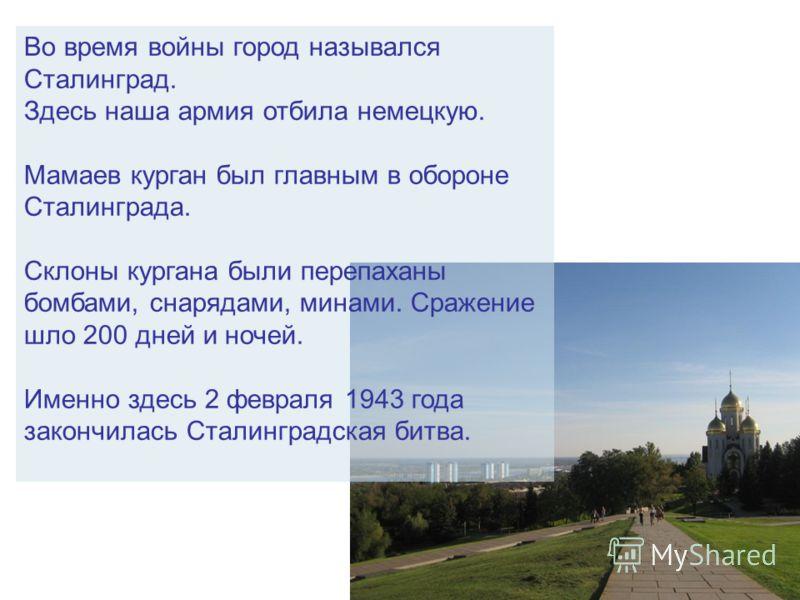 Во время войны город назывался Сталинград. Здесь наша армия отбила немецкую. Мамаев курган был главным в обороне Сталинграда. Склоны кургана были перепаханы бомбами, снарядами, минами. Сражение шло 200 дней и ночей. Именно здесь 2 февраля 1943 года з