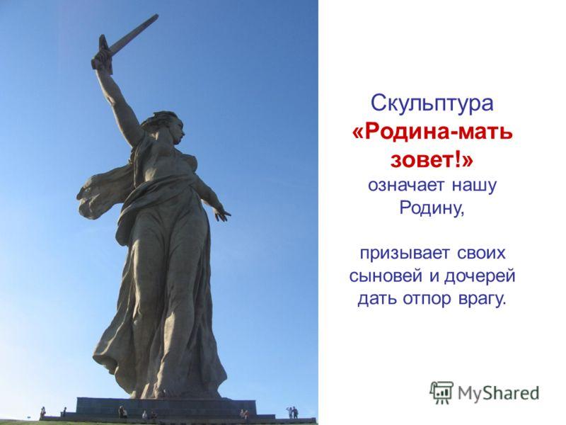 Скульптура «Родина-мать зовет!» означает нашу Родину, призывает своих сыновей и дочерей дать отпор врагу.