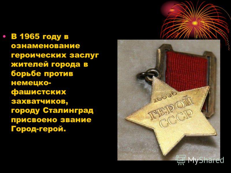 В 1965 году в ознаменование героических заслуг жителей города в борьбе против немецко- фашистских захватчиков, городу Сталинград присвоено звание Город-герой.