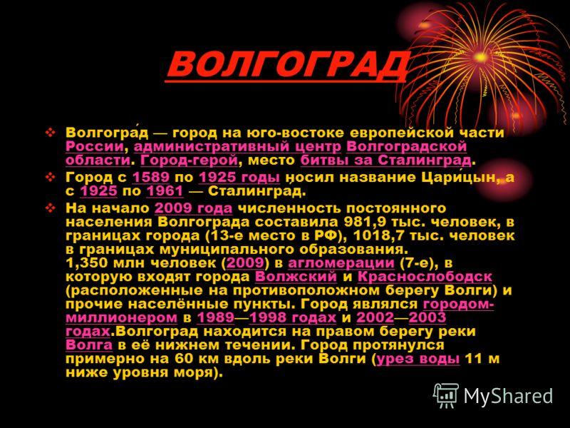 ВОЛГОГРАД Волгоград город на юго-востоке европейской части России, административный центр Волгоградской области. Город-герой, место битвы за Сталинград. Город с 1589 по 1925 годы носил название Царицын, а с 1925 по 1961 Сталинград. На начало 2009 год