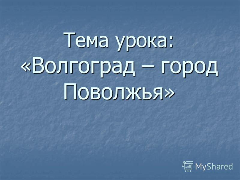 Тема урока: « Волгоград – город Поволжья »