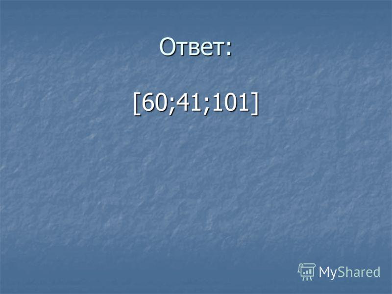 Ответ: [60;41;101]
