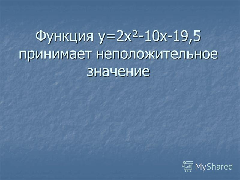 Функция y=2x²-10x-19,5 принимает неположительное значение