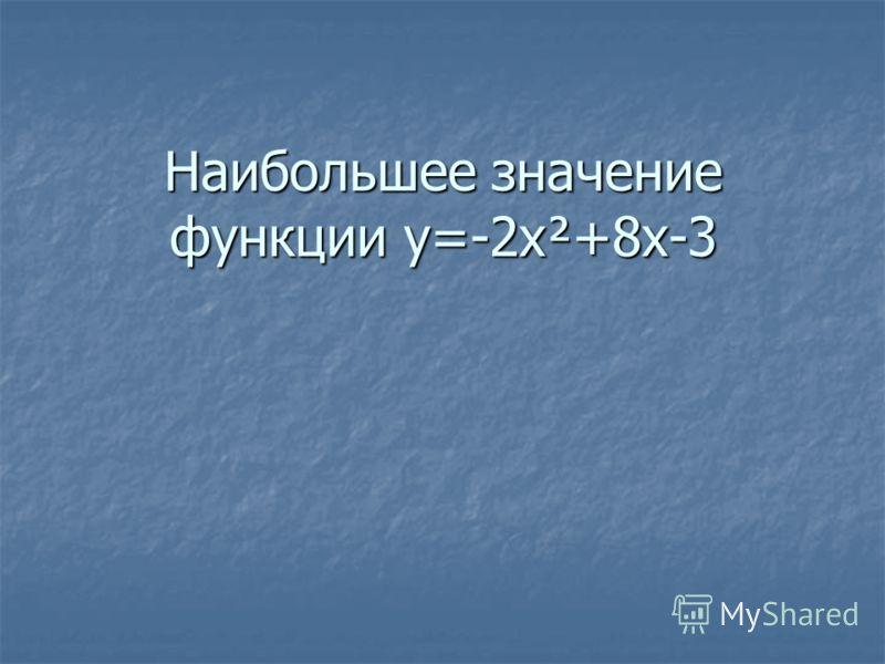 Наибольшее значение функции y=-2x²+8x-3