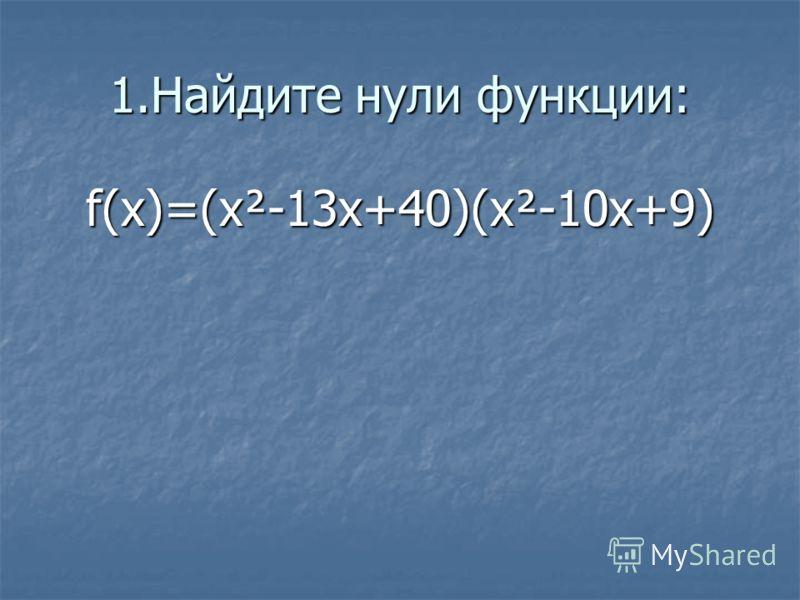 1.Найдите нули функции: f(x)=(x²-13x+40)(x²-10x+9)