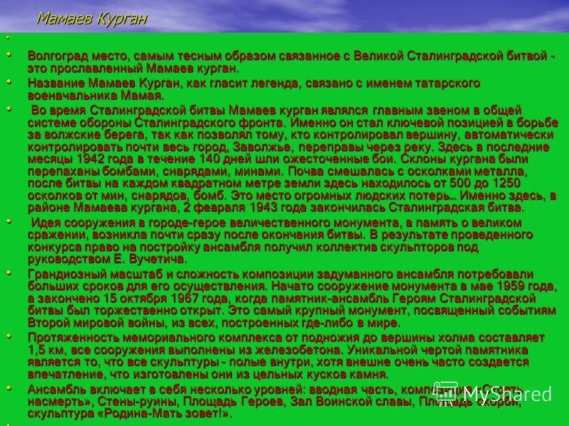 Мамаев Курган Волгоград место, самым тесным образом связанное с Великой Сталинградской битвой - это прославленный Мамаев курган. Волгоград место, самым тесным образом связанное с Великой Сталинградской битвой - это прославленный Мамаев курган. Назван