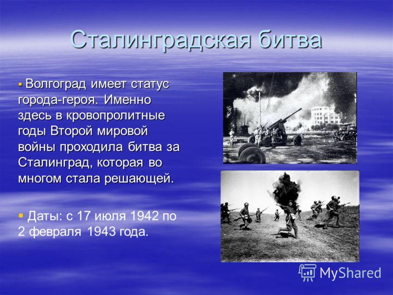 Сталинградская битва Волгоград имеет статус города-героя. Именно здесь в кровопролитные годы Второй мировой войны проходила битва за Сталинград, которая во многом стала решающей. Волгоград имеет статус города-героя. Именно здесь в кровопролитные годы
