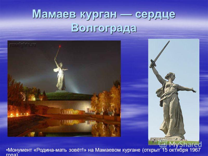 Мамаев курган сердце Волгограда Монумент «Родина-мать зовёт!» на Мамаевом кургане (открыт 15 октября 1967 года)