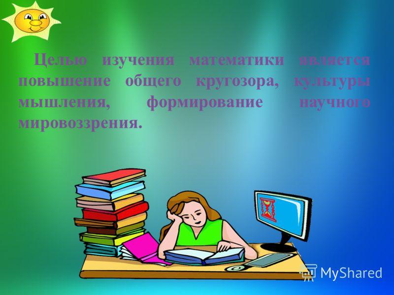 Целью изучения математики является повышение общего кругозора, культуры мышления, формирование научного мировоззрения.