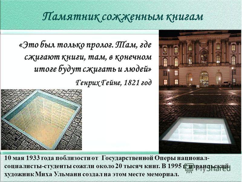Памятник сожженным книгам 10 мая 1933 года поблизости от Государственной Оперы национал- социалисты-студенты сожгли около 20 тысяч книг. В 1995 г. израильский художник Миха Ульманн создал на этом месте мемориал. «Это был только пролог. Там, где сжига