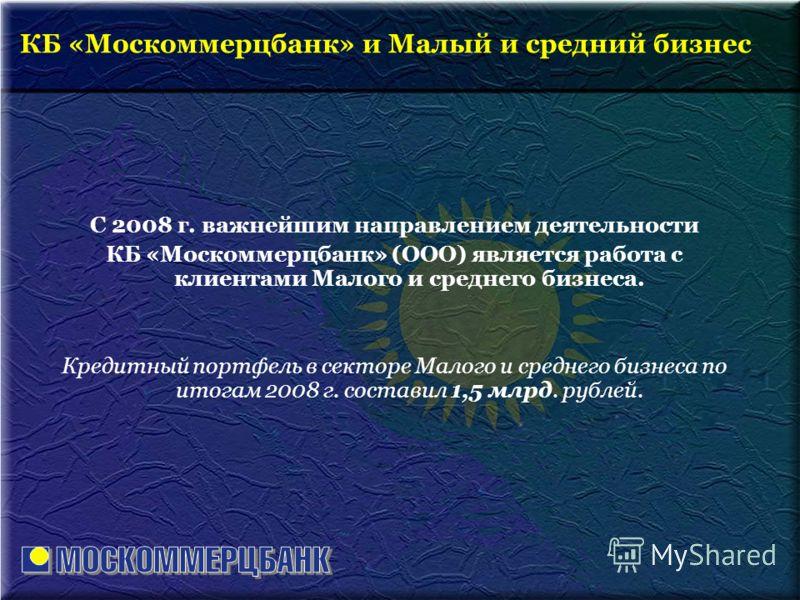 С 2008 г. важнейшим направлением деятельности КБ «Москоммерцбанк» (ООО) является работа с клиентами Малого и среднего бизнеса. Кредитный портфель в секторе Малого и среднего бизнеса по итогам 2008 г. составил 1,5 млрд. рублей. КБ «Москоммерцбанк» и М