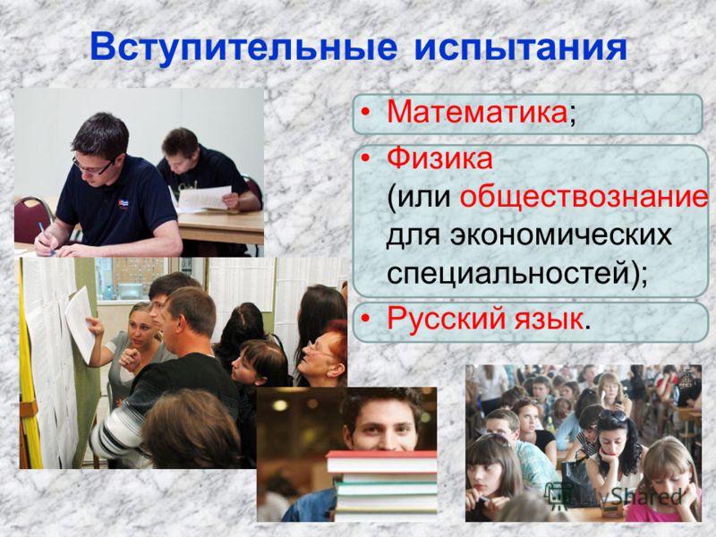 Вступительные испытания Математика; Физика (или обществознание для экономических специальностей); Русский язык.
