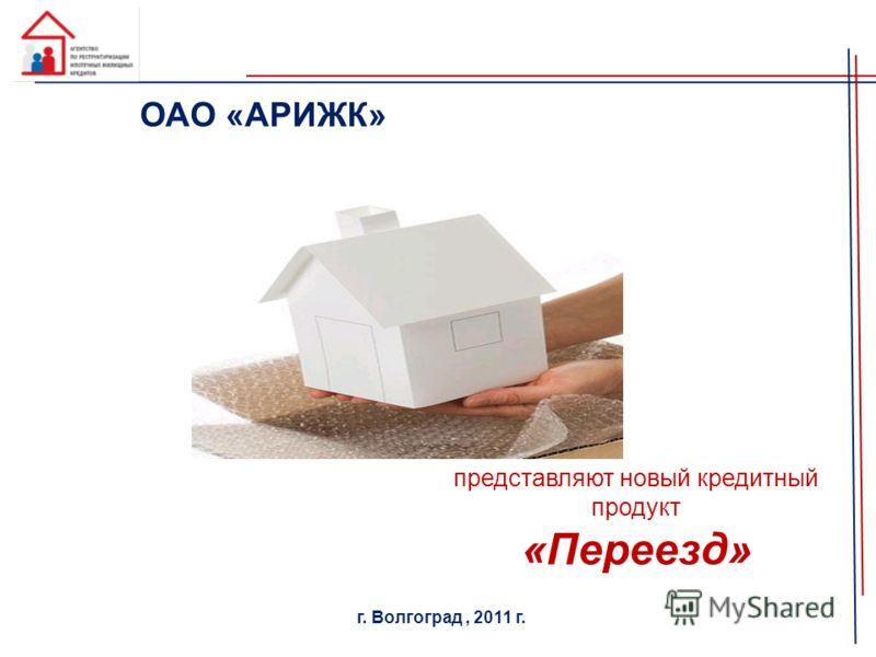 представляют новый кредитный продукт «Переезд» г. Волгоград, 2011 г. ОАО «АРИЖК»