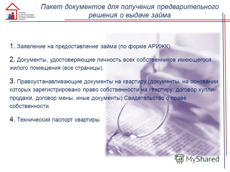 Пакет документов для получения предварительного решения о выдаче займа 1. Заявление на предоставление займа (по форме АРИЖК). 2. Документы, удостоверяющие личность всех собственников имеющегося жилого помещения (все страницы). 3. Правоустанавливающие