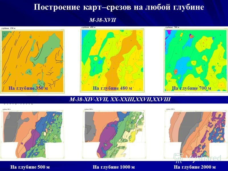 Построение карт–срезов на любой глубине М-38-XVII На глубине 480 мНа глубине 350 мНа глубине 700 м М-38-XIV-XVII, XX-XXIII,XXVII,XXVIII На глубине 2000 мНа глубине 1000 мНа глубине 500 м