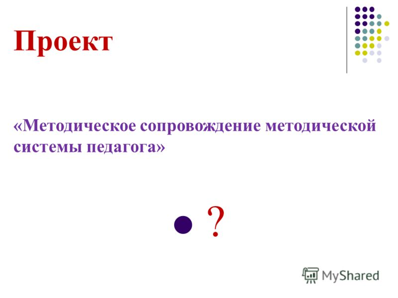 Проект «Методическое сопровождение методической системы педагога» ?