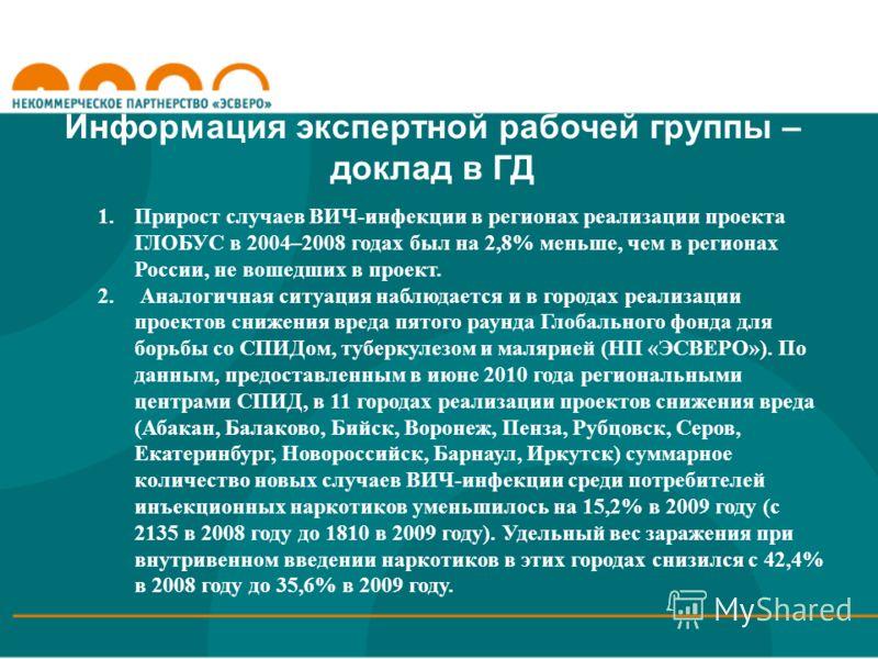 Информация экспертной рабочей группы – доклад в ГД 1.Прирост случаев ВИЧ-инфекции в регионах реализации проекта ГЛОБУС в 2004–2008 годах был на 2,8% меньше, чем в регионах России, не вошедших в проект. 2. Аналогичная ситуация наблюдается и в городах