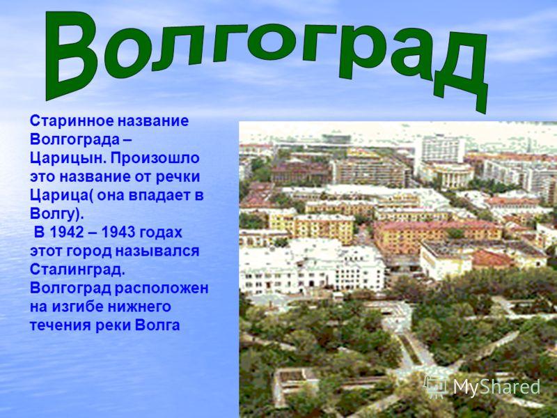 Старинное название Волгограда – Царицын. Произошло это название от речки Царица( она впадает в Волгу). В 1942 – 1943 годах этот город назывался Сталинград. Волгоград расположен на изгибе нижнего течения реки Волга
