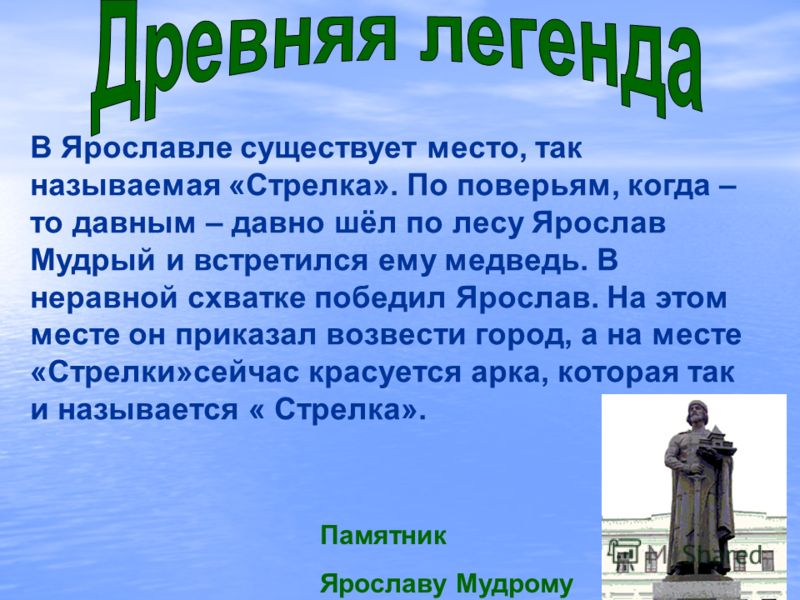 В Ярославле существует место, так называемая «Стрелка». По поверьям, когда – то давным – давно шёл по лесу Ярослав Мудрый и встретился ему медведь. В неравной схватке победил Ярослав. На этом месте он приказал возвести город, а на месте «Стрелки»сейч