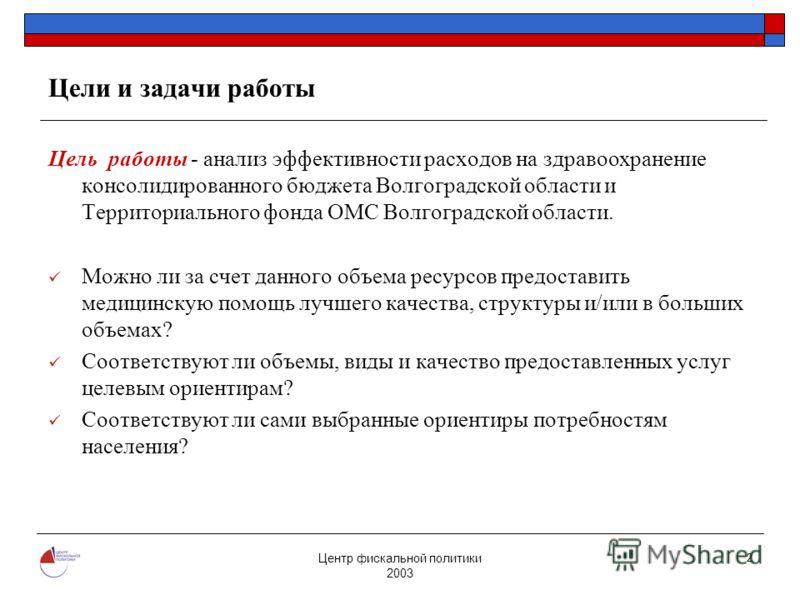 Центр фискальной политики 2003 2 Цели и задачи работы Цель работы - анализ эффективности расходов на здравоохранение консолидированного бюджета Волгоградской области и Территориального фонда ОМС Волгоградской области. Можно ли за счет данного объема
