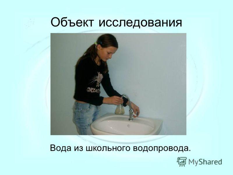 Объект исследования Вода из школьного водопровода.