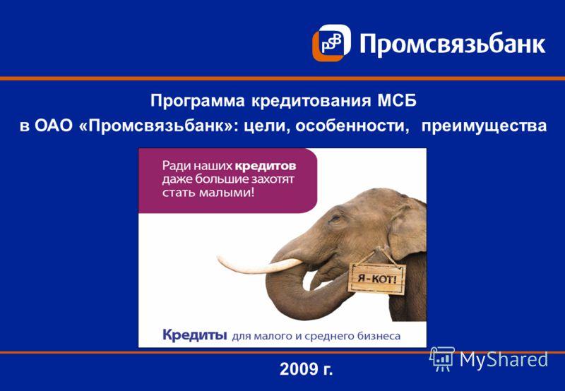 2009 г. Программа кредитования МСБ в ОАО «Промсвязьбанк»: цели, особенности, преимущества