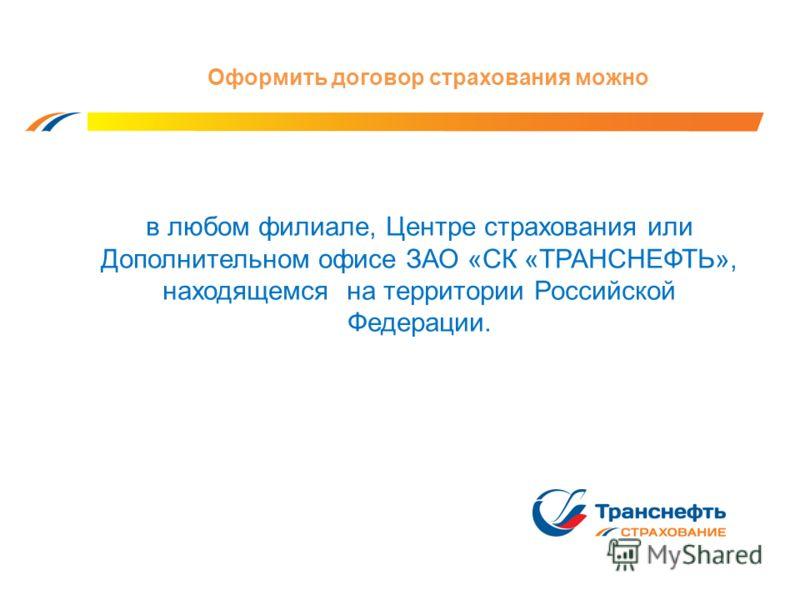 Оформить договор страхования можно в любом филиале, Центре страхования или Дополнительном офисе ЗАО «СК «ТРАНСНЕФТЬ», находящемся на территории Российской Федерации.